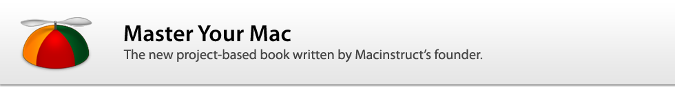 Master Your Mac: The new project-based book written by Macinstruct's founder.